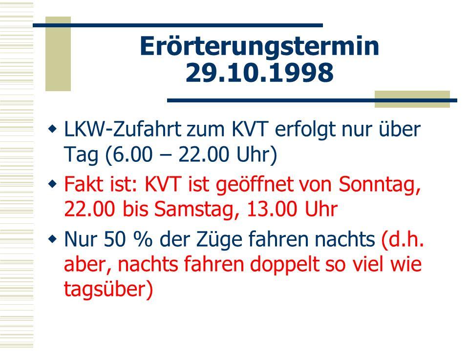 Erörterungstermin 29.10.1998 LKW-Zufahrt zum KVT erfolgt nur über Tag (6.00 – 22.00 Uhr) Fakt ist: KVT ist geöffnet von Sonntag, 22.00 bis Samstag, 13