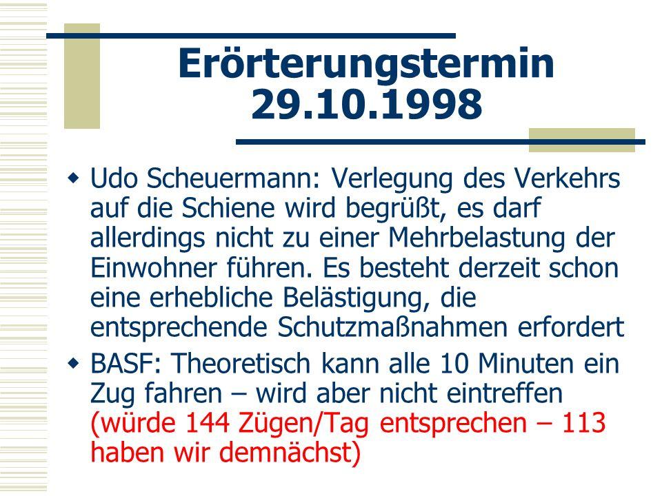 Erörterungstermin 29.10.1998 Udo Scheuermann: Verlegung des Verkehrs auf die Schiene wird begrüßt, es darf allerdings nicht zu einer Mehrbelastung der