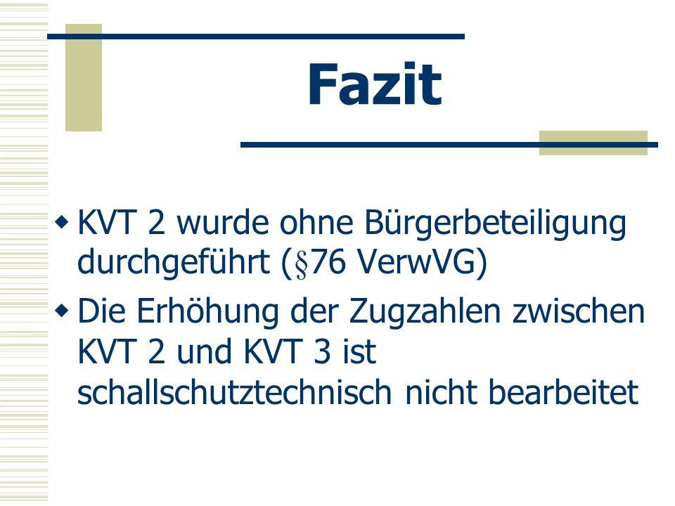 Fazit KVT 2 wurde ohne Bürgerbeteiligung durchgeführt (§76 VerwVG) Die Erhöhung der Zugzahlen zwischen KVT 2 und KVT 3 ist schallschutztechnisch nicht