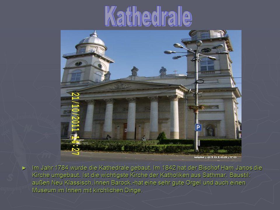 Im Jahr 1784 wurde die Kathedrale gebaut. Im 1842 hat der Bischof Ham Janos die Kirche umgebaut. Ist die wichtigste Kirche der Katholiken aus Sathmar.
