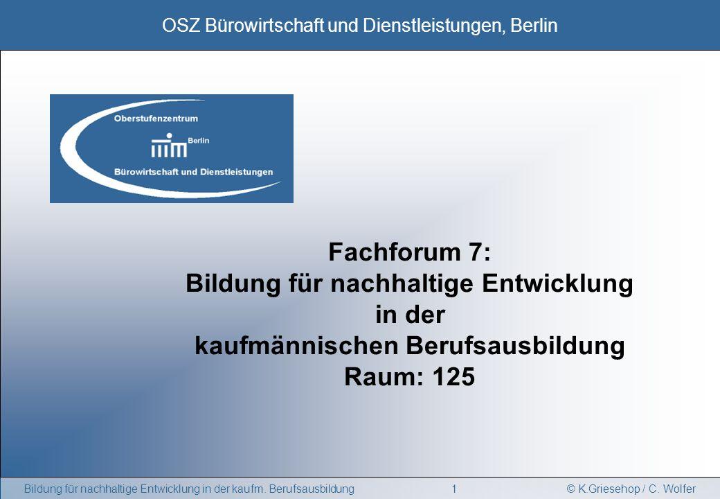 © K.Griesehop / C. Wolfer OSZ Bürowirtschaft und Dienstleistungen, Berlin 1Bildung für nachhaltige Entwicklung in der kaufm. Berufsausbildung Fachforu