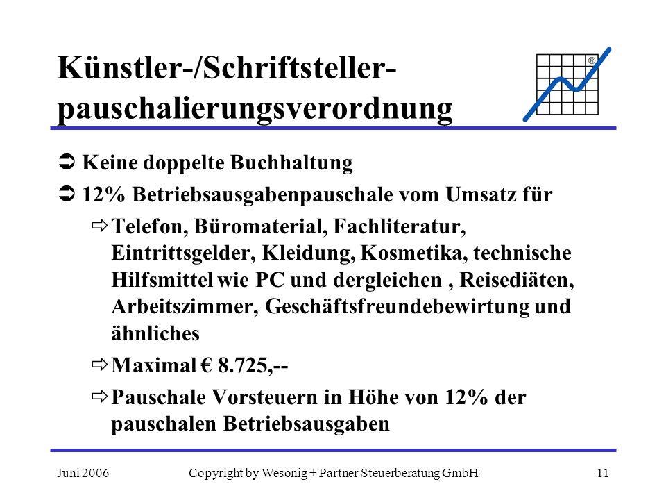 Juni 2006Copyright by Wesonig + Partner Steuerberatung GmbH11 Künstler-/Schriftsteller- pauschalierungsverordnung Keine doppelte Buchhaltung 12% Betriebsausgabenpauschale vom Umsatz für Telefon, Büromaterial, Fachliteratur, Eintrittsgelder, Kleidung, Kosmetika, technische Hilfsmittel wie PC und dergleichen, Reisediäten, Arbeitszimmer, Geschäftsfreundebewirtung und ähnliches Maximal 8.725,-- Pauschale Vorsteuern in Höhe von 12% der pauschalen Betriebsausgaben