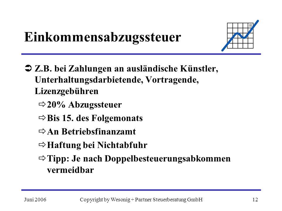 Juni 2006Copyright by Wesonig + Partner Steuerberatung GmbH12 Einkommensabzugssteuer Z.B. bei Zahlungen an ausländische Künstler, Unterhaltungsdarbiet