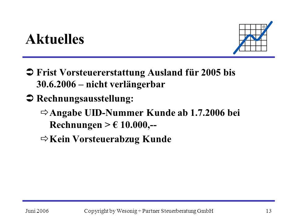 Juni 2006Copyright by Wesonig + Partner Steuerberatung GmbH13 Aktuelles Frist Vorsteuererstattung Ausland für 2005 bis 30.6.2006 – nicht verlängerbar Rechnungsausstellung: Angabe UID-Nummer Kunde ab 1.7.2006 bei Rechnungen > 10.000,-- Kein Vorsteuerabzug Kunde