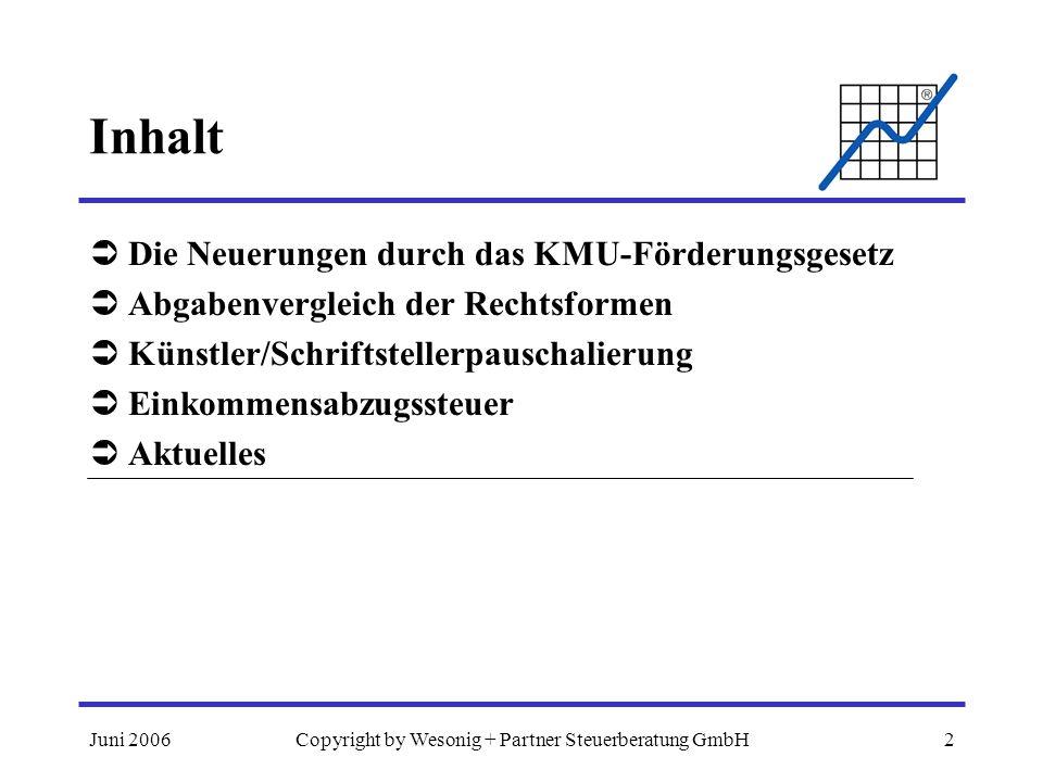 Juni 2006Copyright by Wesonig + Partner Steuerberatung GmbH2 Inhalt Die Neuerungen durch das KMU-Förderungsgesetz Abgabenvergleich der Rechtsformen Kü
