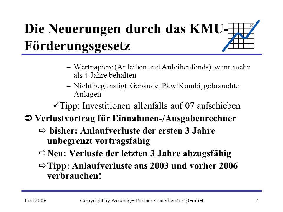 Juni 2006Copyright by Wesonig + Partner Steuerberatung GmbH5 Die Neuerungen durch das KMU- Förderungsgesetz Umsatzsteuerliche Kleinunternehmergrenze Bisher netto 22.000,-- pro Jahr Neu: netto 30.000,-- pro Jahr Tipp: Inkl.