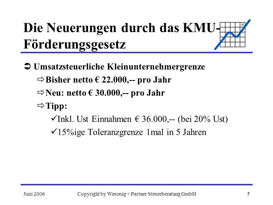 Juni 2006Copyright by Wesonig + Partner Steuerberatung GmbH5 Die Neuerungen durch das KMU- Förderungsgesetz Umsatzsteuerliche Kleinunternehmergrenze B
