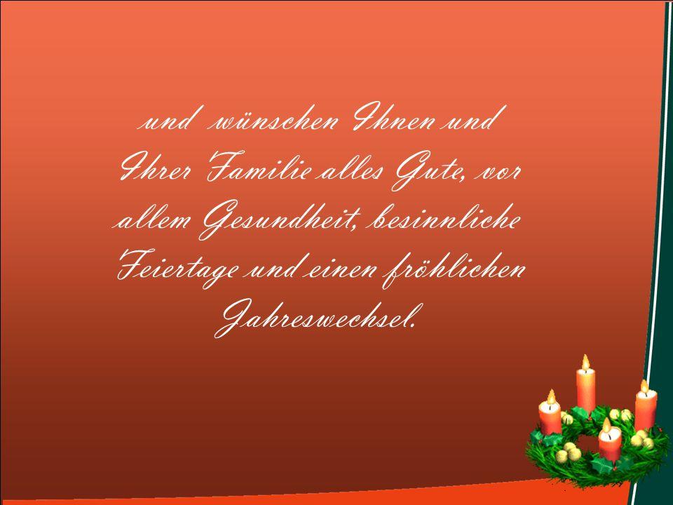 und wünschen Ihnen und Ihrer Familie alles Gute, vor allem Gesundheit, besinnliche Feiertage und einen fröhlichen Jahreswechsel..