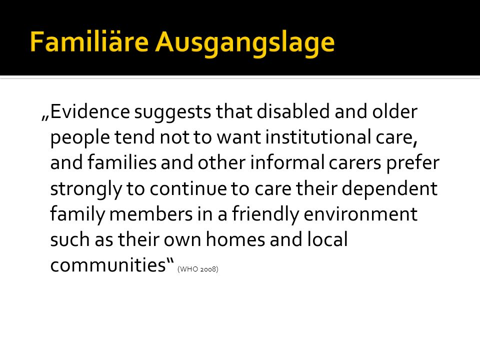 Familiäre Ausgangslage Evidence suggests that disabled and older people tend not to want institutional care, and families and other informal carers prefer strongly to continue to care their dependent family members in a friendly environment such as their own homes and local communities (WHO 2008)