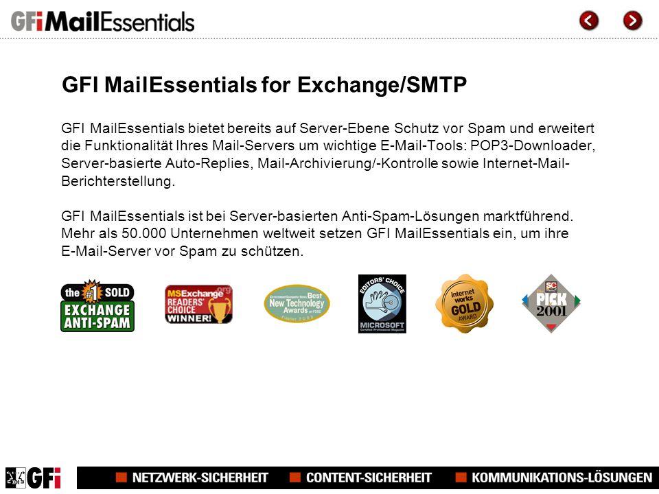 GFI MailEssentials for Exchange/SMTP GFI MailEssentials bietet bereits auf Server-Ebene Schutz vor Spam und erweitert die Funktionalität Ihres Mail-Servers um wichtige E-Mail-Tools: POP3-Downloader, Server-basierte Auto-Replies, Mail-Archivierung/-Kontrolle sowie Internet-Mail- Berichterstellung.