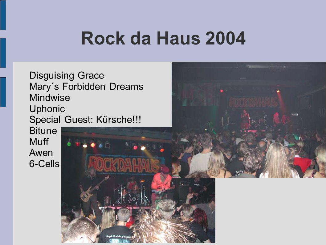 Rock da Haus 2004 Disguising Grace Mary´s Forbidden Dreams Mindwise Uphonic Special Guest: Kürsche!!! Bitune Muff Awen 6-Cells