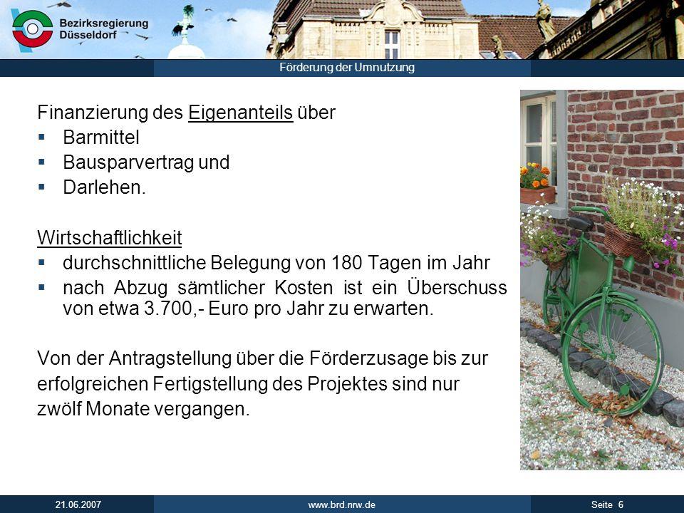 www.brd.nrw.de 6Seite 21.06.2007 Förderung der Umnutzung Finanzierung des Eigenanteils über Barmittel Bausparvertrag und Darlehen. Wirtschaftlichkeit