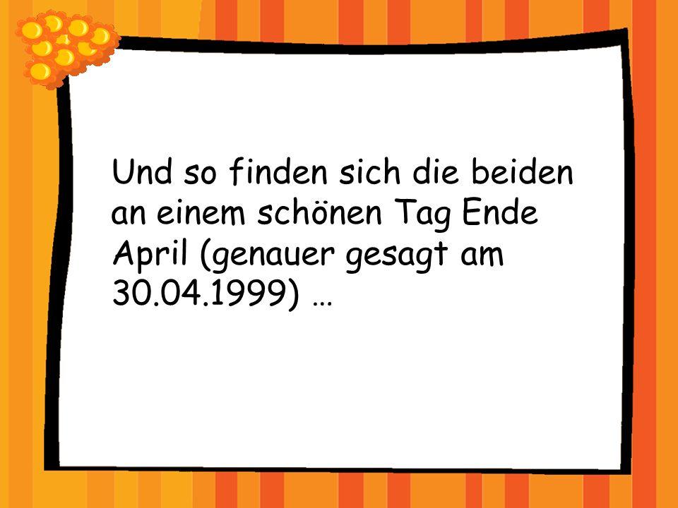Und so finden sich die beiden an einem schönen Tag Ende April (genauer gesagt am 30.04.1999) …