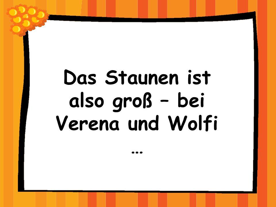 Das Staunen ist also groß – bei Verena und Wolfi …