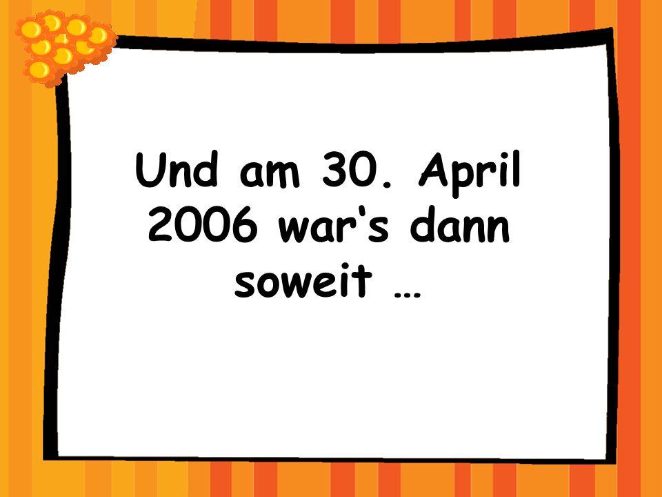 Und am 30. April 2006 wars dann soweit …