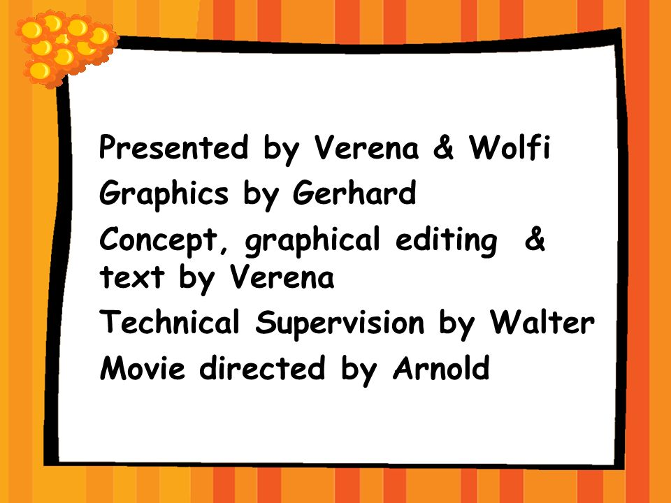 Presented by Verena & Wolfi Graphics by Gerhard Concept, graphical editing & text by Verena Technical Supervision by Walter Movie directed by Arnold