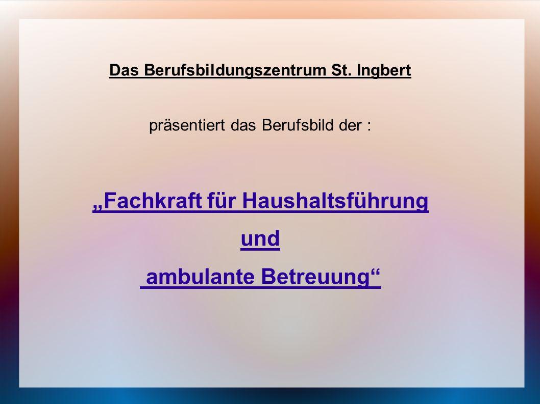 Das Berufsbildungszentrum St. Ingbert präsentiert das Berufsbild der : Fachkraft für Haushaltsführung und ambulante Betreuung