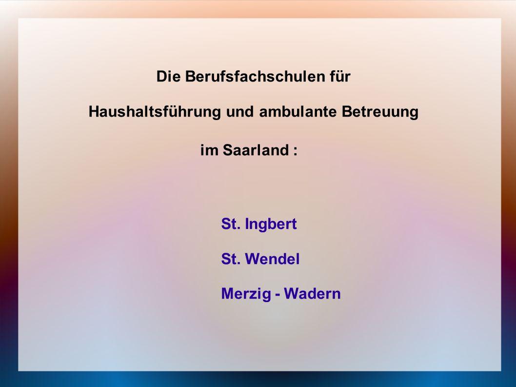 Die Berufsfachschulen für Haushaltsführung und ambulante Betreuung im Saarland : St. Ingbert St. Wendel Merzig - Wadern