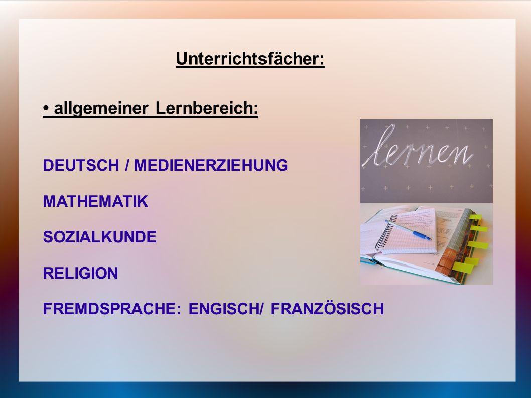 Unterrichtsfächer: allgemeiner Lernbereich: DEUTSCH / MEDIENERZIEHUNG MATHEMATIK SOZIALKUNDE RELIGION FREMDSPRACHE: ENGISCH/ FRANZÖSISCH