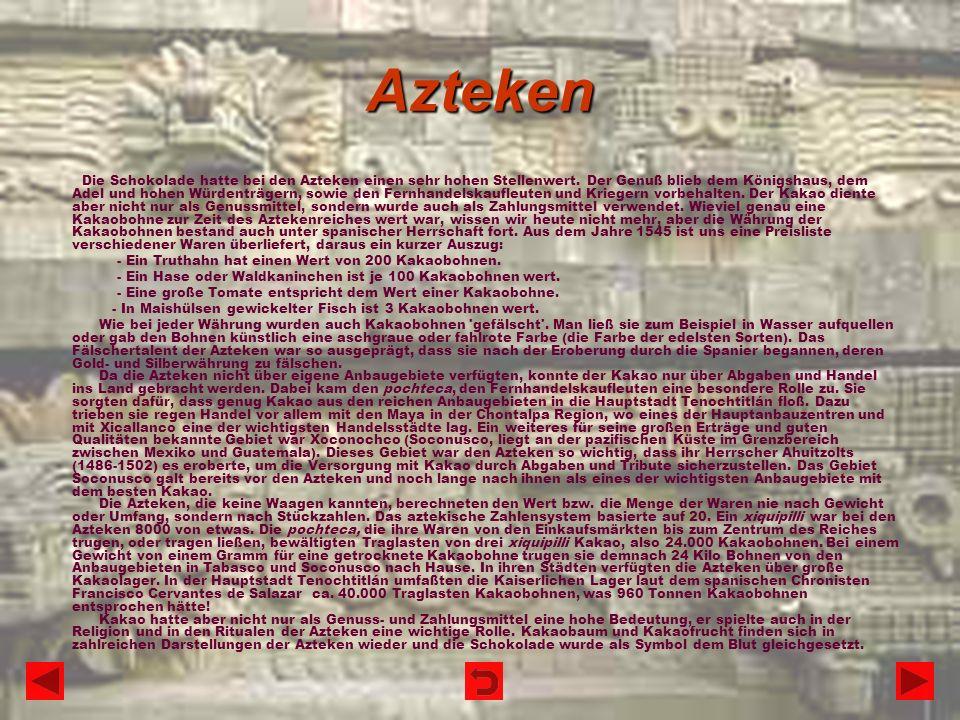 Azteken Die Schokolade hatte bei den Azteken einen sehr hohen Stellenwert. Der Genuß blieb dem Königshaus, dem Adel und hohen Würdenträgern, sowie den