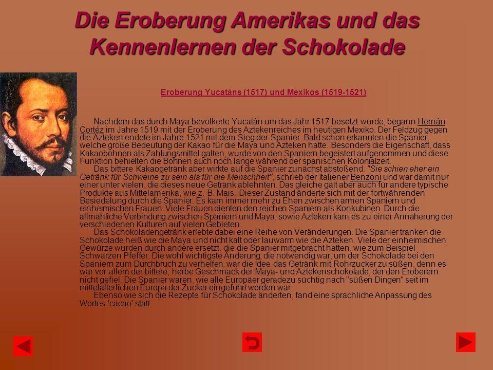 Die Eroberung Amerikas und das Kennenlernen der Schokolade Eroberung Yucatáns (1517) und Mexikos (1519-1521) Nachdem das durch Maya bevölkerte Yucatán