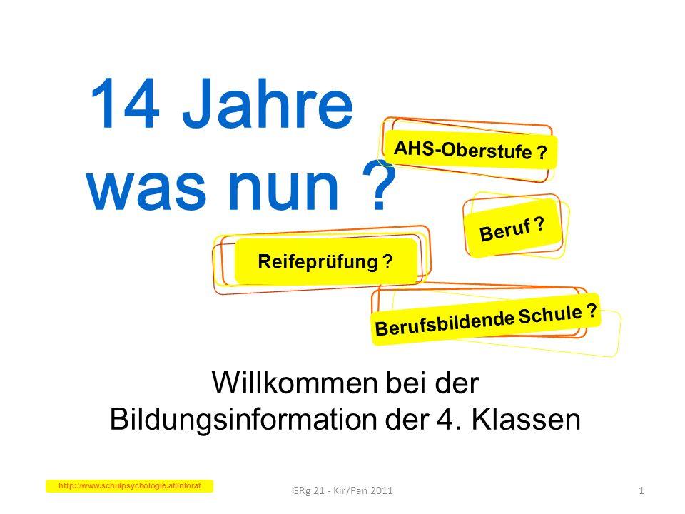 14 Jahre was nun ? Willkommen bei der Bildungsinformation der 4. Klassen GRg 21 - Kir/Pan 20111 AHS-Oberstufe ? Berufsbildende Schule ? Beruf ? Reifep