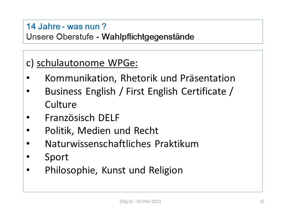 14 Jahre - was nun ? Unsere Oberstufe - Wahlpflichtgegenstände GRg 21 - Kir/Pan 201115 c) schulautonome WPGe: Kommunikation, Rhetorik und Präsentation