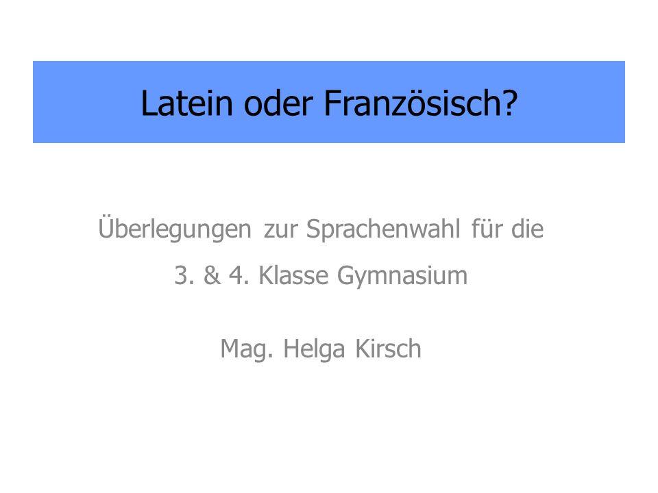 Überlegungen zur Sprachenwahl für die 3. & 4. Klasse Gymnasium Mag. Helga Kirsch Latein oder Französisch?