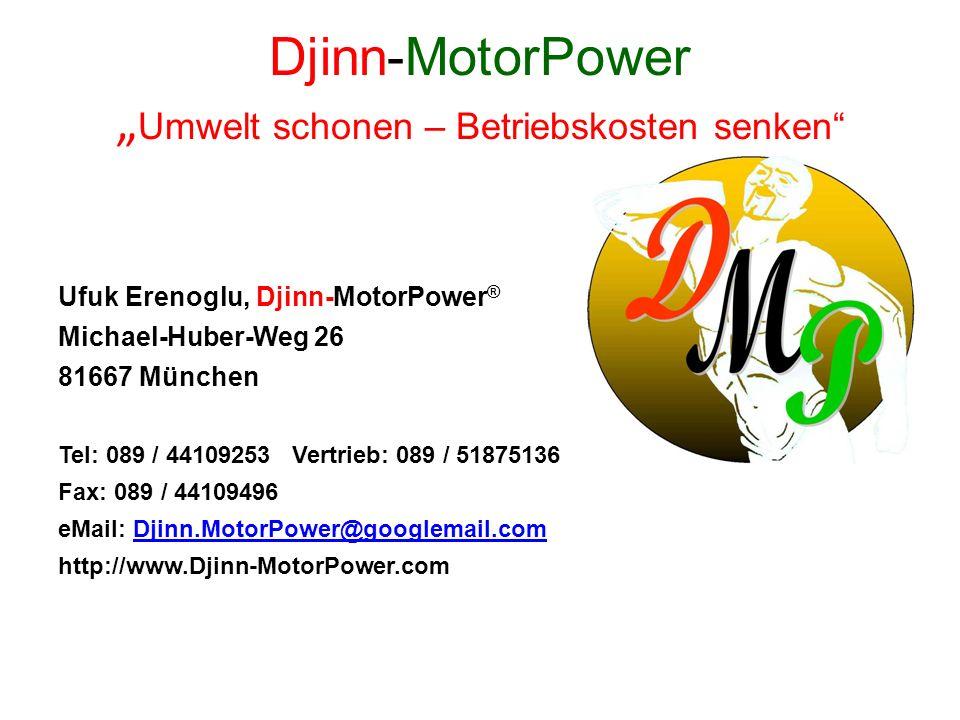 Djinn-MotorPower Umwelt schonen – Betriebskosten senken Ufuk Erenoglu, Djinn-MotorPower ® Michael-Huber-Weg 26 81667 München Tel: 089 / 44109253 Vertr