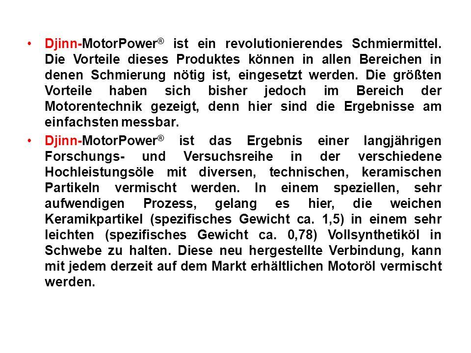 Djinn-MotorPower ® ist ein revolutionierendes Schmiermittel. Die Vorteile dieses Produktes können in allen Bereichen in denen Schmierung nötig ist, ei