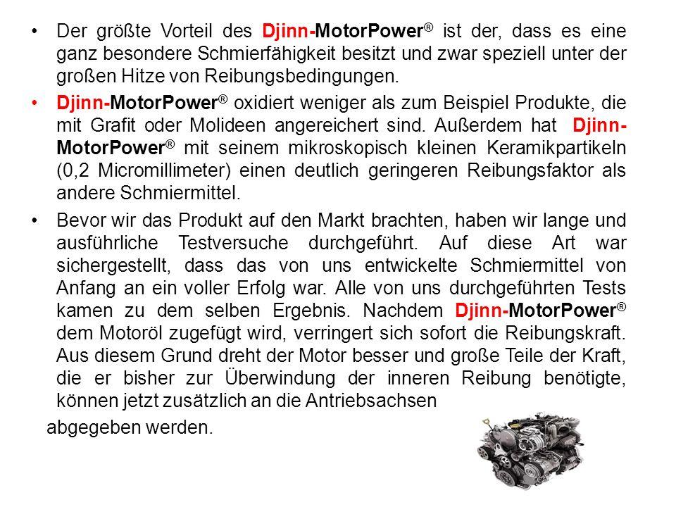Der größte Vorteil des Djinn-MotorPower ® ist der, dass es eine ganz besondere Schmierfähigkeit besitzt und zwar speziell unter der großen Hitze von R