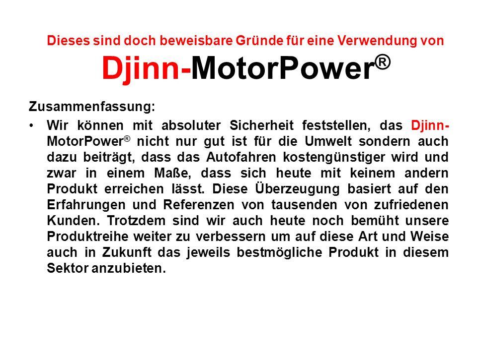 Zusammenfassung: Wir können mit absoluter Sicherheit feststellen, das Djinn- MotorPower ® nicht nur gut ist für die Umwelt sondern auch dazu beiträgt,