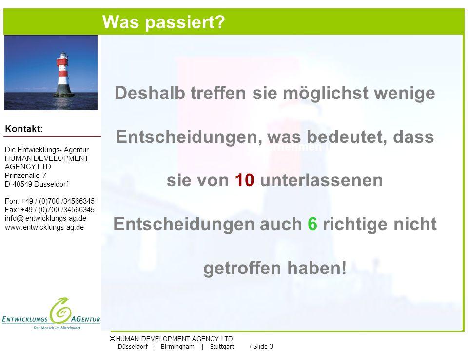 HUMAN DEVELOPMENT AGENCY LTD Düsseldorf | Birmingham | Stuttgart / Slide 3 Die Entwicklungs- Agentur HUMAN DEVELOPMENT AGENCY LTD Prinzenalle 7 D-40549 Düsseldorf Fon: +49 / (0)700 /34566345 Fax: +49 / (0)700 /34566345 info@ entwicklungs-ag.de www.entwicklungs-ag.de Kontakt: Unternehmen in der Gründung Deshalb treffen sie möglichst wenige Entscheidungen, was bedeutet, dass sie von 10 unterlassenen Entscheidungen auch 6 richtige nicht getroffen haben.