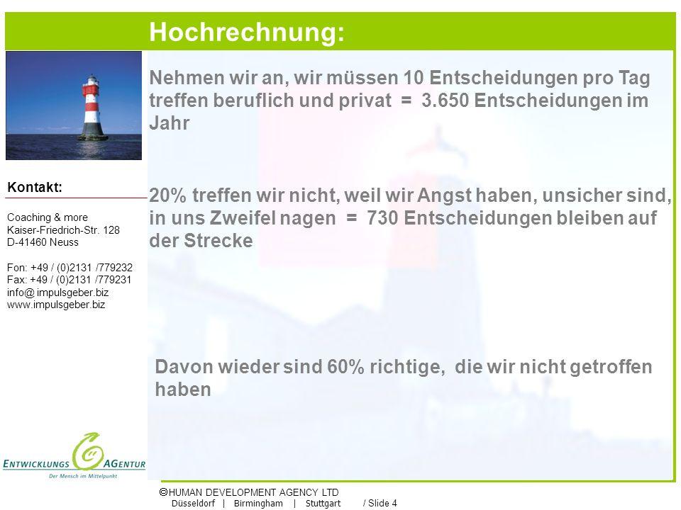HUMAN DEVELOPMENT AGENCY LTD Düsseldorf | Birmingham | Stuttgart / Slide 4 Kontakt: Nehmen wir an, wir müssen 10 Entscheidungen pro Tag treffen beruflich und privat = 3.650 Entscheidungen im Jahr 20% treffen wir nicht, weil wir Angst haben, unsicher sind, in uns Zweifel nagen = 730 Entscheidungen bleiben auf der Strecke Davon wieder sind 60% richtige, die wir nicht getroffen haben Hochrechnung: Coaching & more Kaiser-Friedrich-Str.