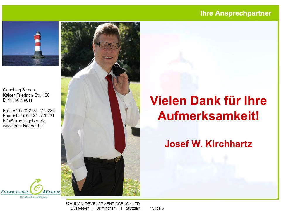 HUMAN DEVELOPMENT AGENCY LTD Düsseldorf | Birmingham | Stuttgart / Slide 6 Vielen Dank für Ihre Aufmerksamkeit! Josef W. Kirchhartz Ihre Ansprechpartn