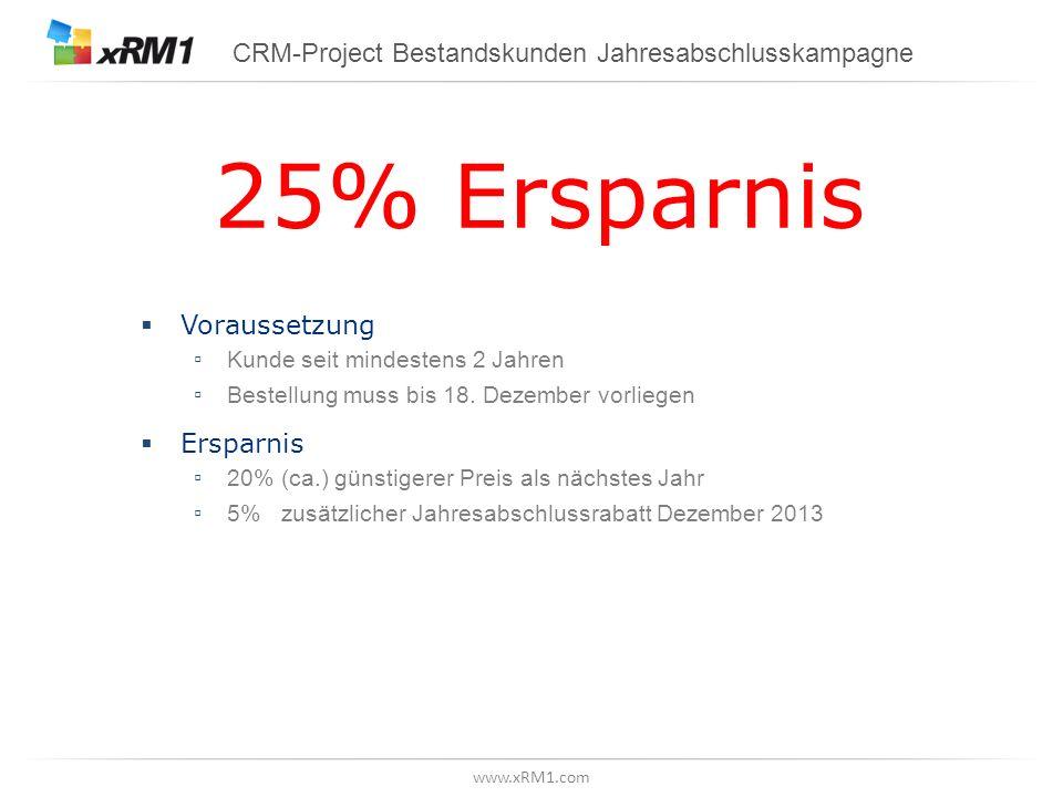 www.xRM1.com CRM-Project Bestandskunden Jahresabschlusskampagne 25% Ersparnis Voraussetzung Kunde seit mindestens 2 Jahren Bestellung muss bis 18.