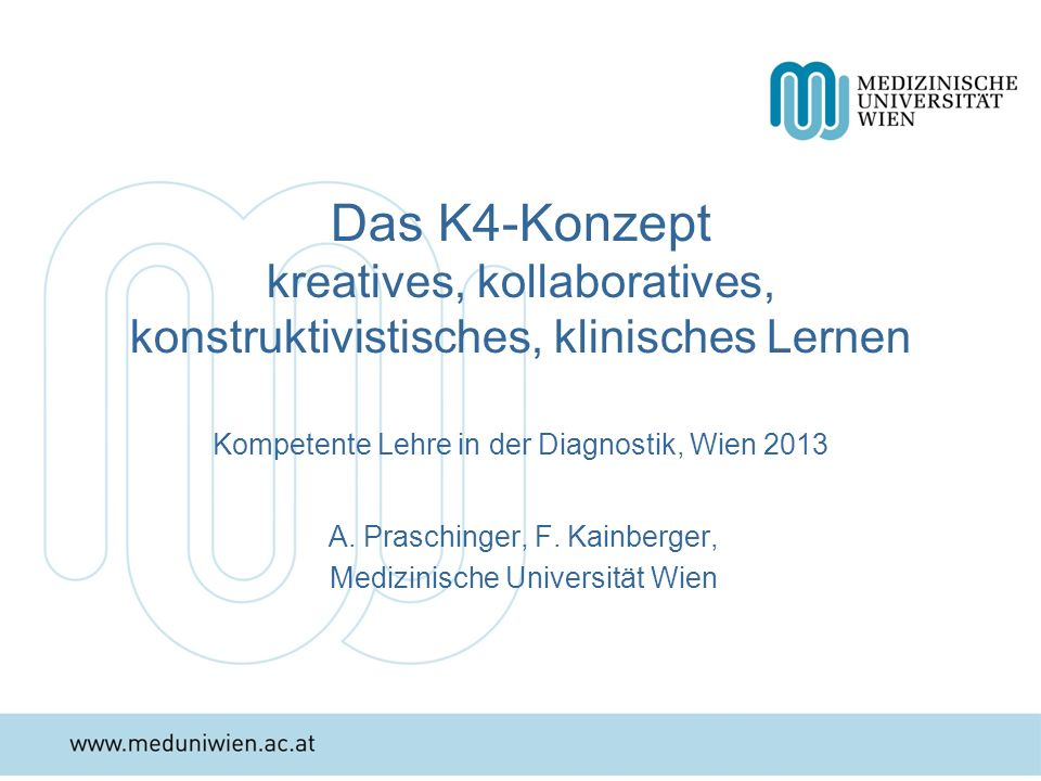 Das K4-Konzept kreatives, kollaboratives, konstruktivistisches, klinisches Lernen Kompetente Lehre in der Diagnostik, Wien 2013 A. Praschinger, F. Kai