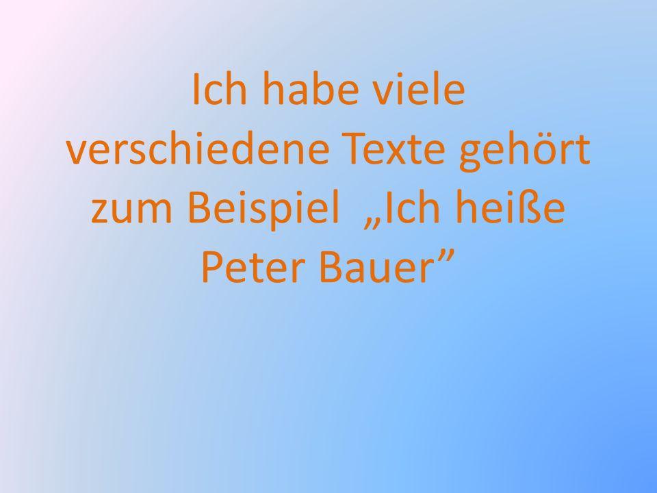 Ich habe viele verschiedene Texte gehört zum Beispiel Ich heiße Peter Bauer