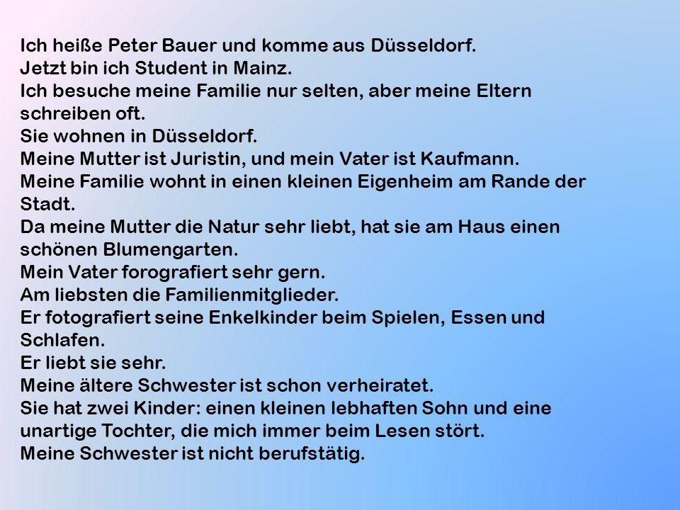 Ich heiße Peter Bauer und komme aus Düsseldorf. Jetzt bin ich Student in Mainz. Ich besuche meine Familie nur selten, aber meine Eltern schreiben oft.