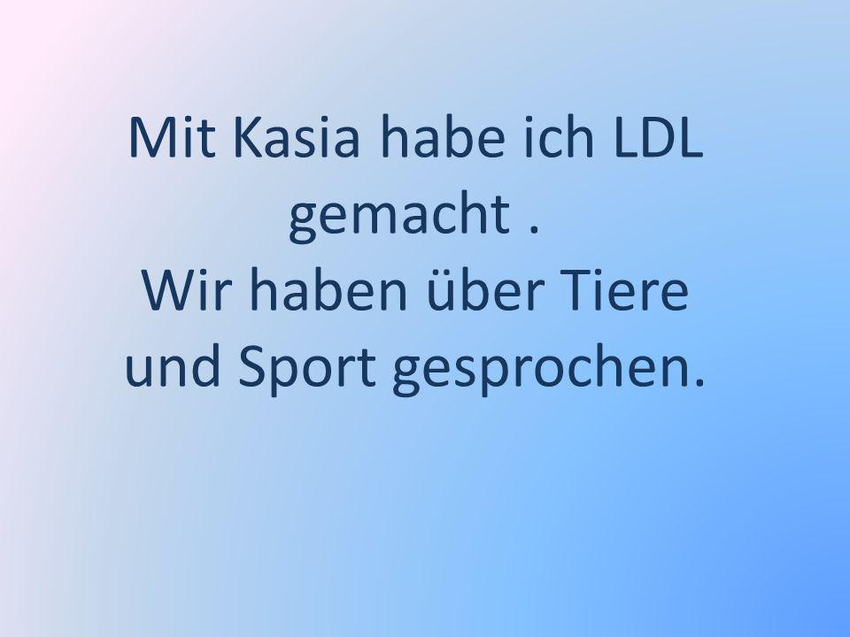 Mit Kasia habe ich LDL gemacht. Wir haben über Tiere und Sport gesprochen.