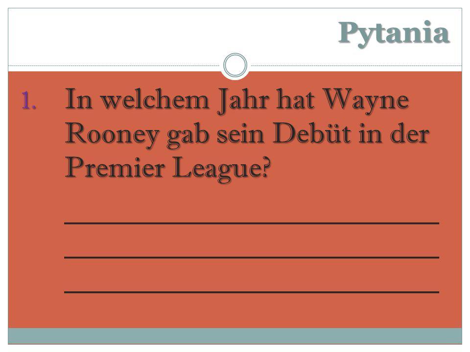 Pytania 1.In welchem Jahr hat Wayne Rooney gab sein Debüt in der Premier League.