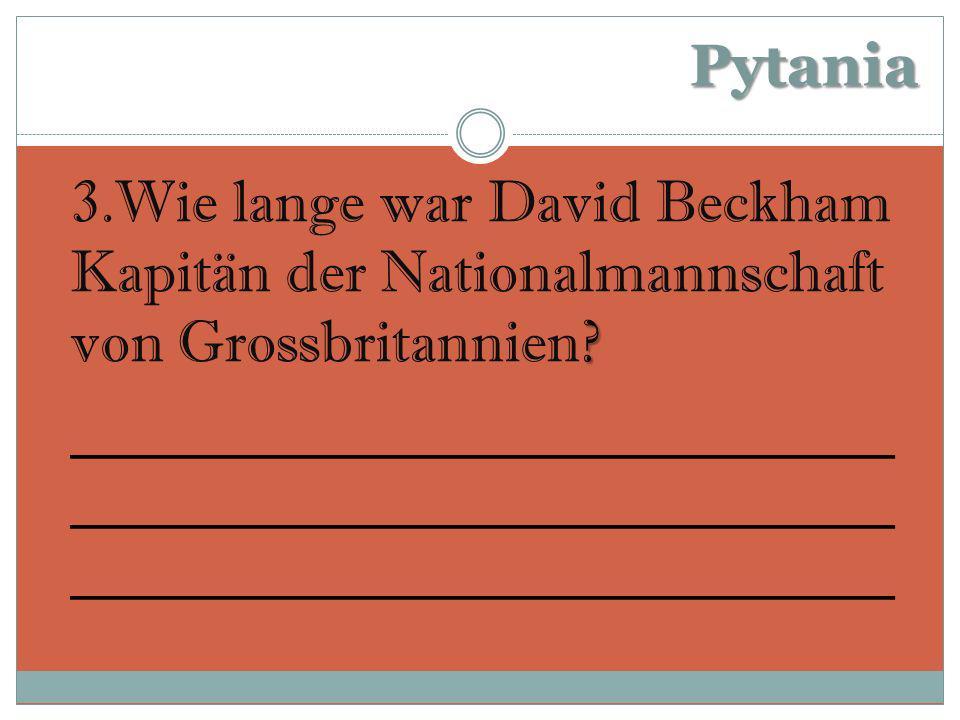 Pytania .3.Wie lange war David Beckham Kapitän der Nationalmannschaft von Grossbritannien.
