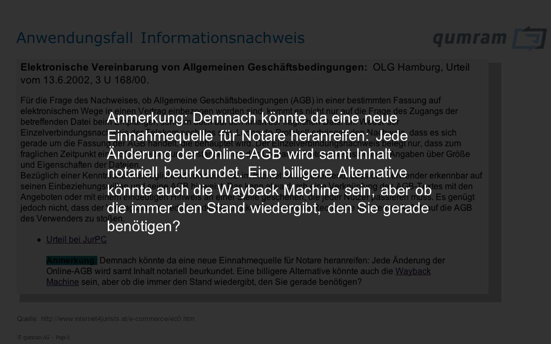 © qumram AG - Page 9 Anwendungsfall Informationsnachweis Quelle: http://www.internet4jurists.at/e-commerce/ec0.htm Anmerkung: Demnach könnte da eine neue Einnahmequelle für Notare heranreifen: Jede Änderung der Online-AGB wird samt Inhalt notariell beurkundet.