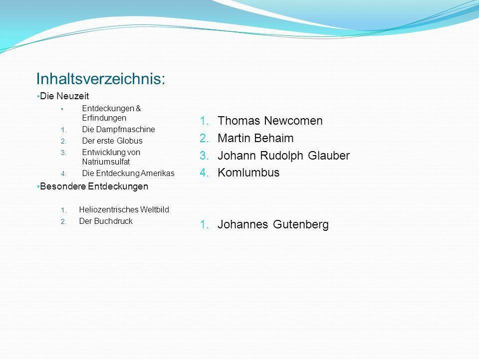 Dampfmaschine von Thomas Newcomen 1712 Buchdruck von Johannes Gutenberg 1450 Erste Pläne: Luftschiff Jesuit Francesco 1670 Entwicklung von Natriumsulfat von Johann Rudolph Glauber Der erste Globus von Martin Behaim 1492