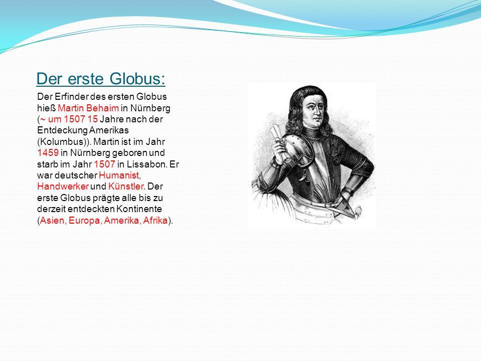 Der erste Globus: Der Erfinder des ersten Globus hieß Martin Behaim in Nürnberg (~ um 1507 15 Jahre nach der Entdeckung Amerikas (Kolumbus)). Martin i