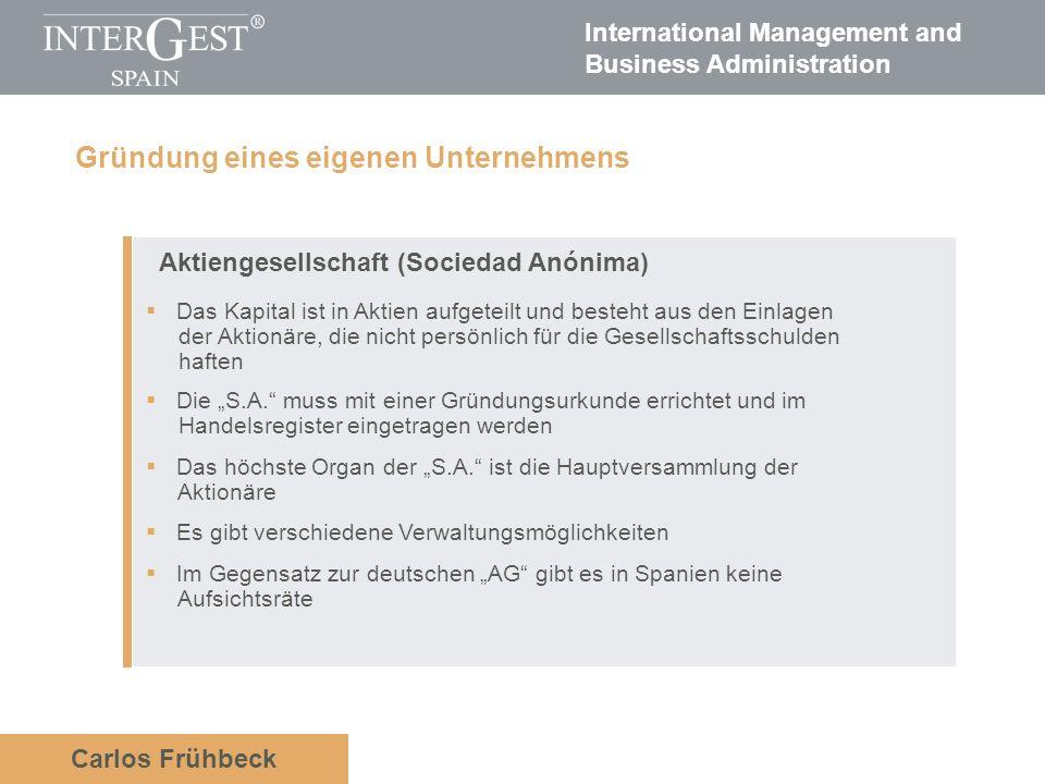 International Management and Business Administration Carlos Frühbeck Aktiengesellschaft (Sociedad Anónima) Das Kapital ist in Aktien aufgeteilt und besteht aus den Einlagen der Aktionäre, die nicht persönlich für die Gesellschaftsschulden haften Die S.A.