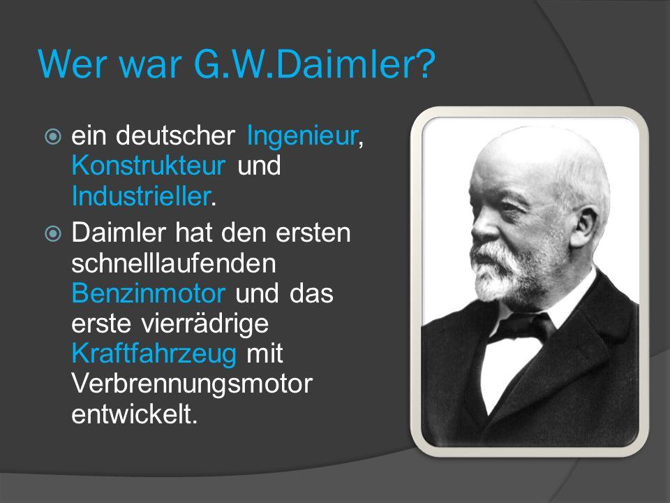 Wer war G.W.Daimler.ein deutscher Ingenieur, Konstrukteur und Industrieller.