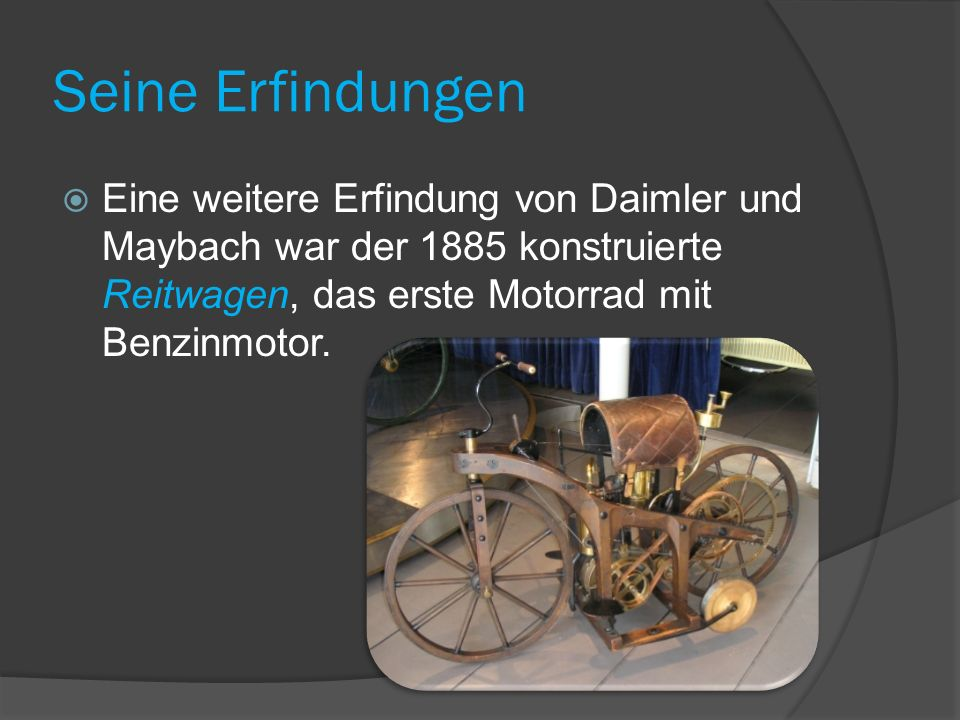 Seine Erfindungen Eine weitere Erfindung von Daimler und Maybach war der 1885 konstruierte Reitwagen, das erste Motorrad mit Benzinmotor.