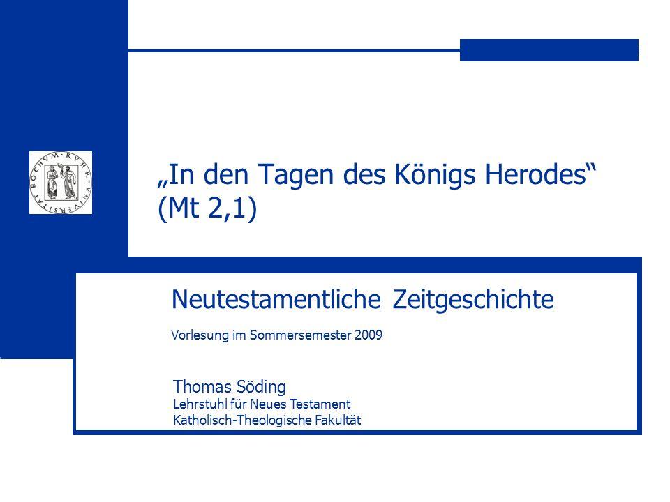In den Tagen des Königs Herodes (Mt 2,1) Neutestamentliche Zeitgeschichte Vorlesung im Sommersemester 2009 Thomas Söding Lehrstuhl für Neues Testament