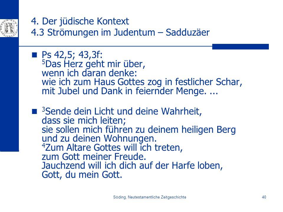 Söding, Neutestamentliche Zeitgeschichte40 4. Der jüdische Kontext 4.3 Strömungen im Judentum – Sadduzäer Ps 42,5; 43,3f: 5 Das Herz geht mir über, we